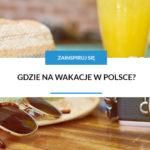 Gdzie na wakacje w Polsce? Zobacz nasze propozycje